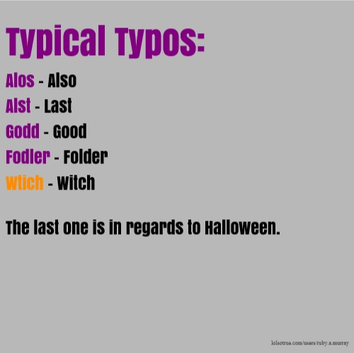 Typical Typos: Alos - Also Alst - Last Godd - Good Fodler - Folder Wtich - Witch The last one is in regards to Halloween.