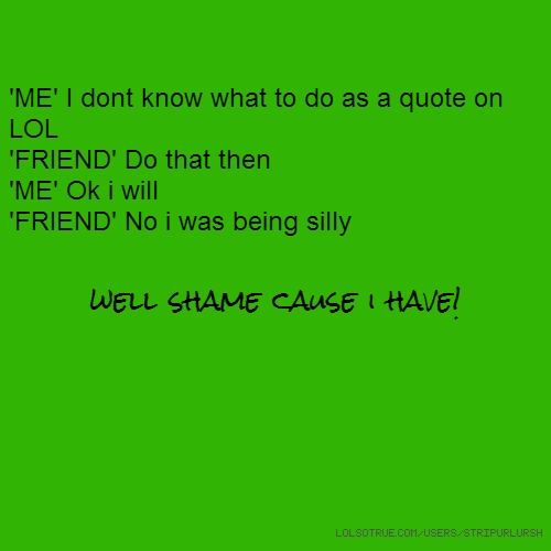 'ME' I dont know what to do as a quote on LOL 'FRIEND' Do that then 'ME' Ok i will 'FRIEND' No i was being silly well shame cause i have!