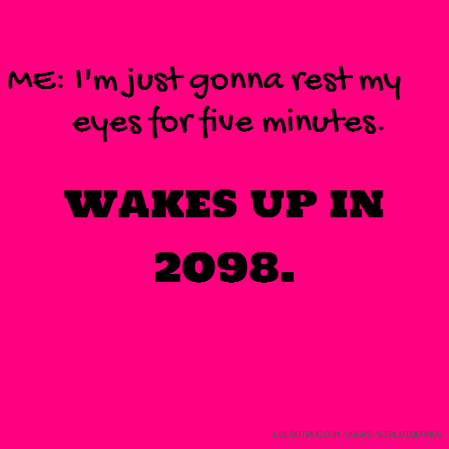 ME: I'm just gonna rest my eyes for five minutes. wakes up in 2098.