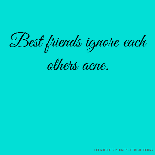 Best friends ignore each others acne.