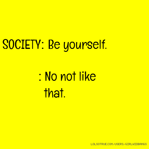 SOCIETY: Be yourself. : No not like that.