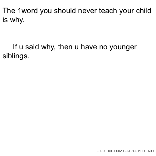 The 1word you should never teach your child is why. If u said why, then u have no younger siblings.