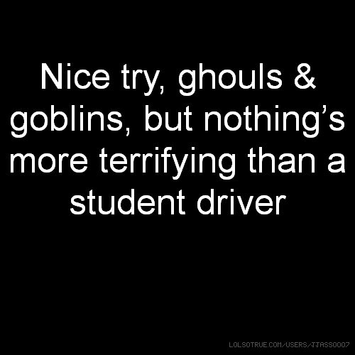 Nice try, ghouls & goblins, but nothing's more terrifying than a student driver
