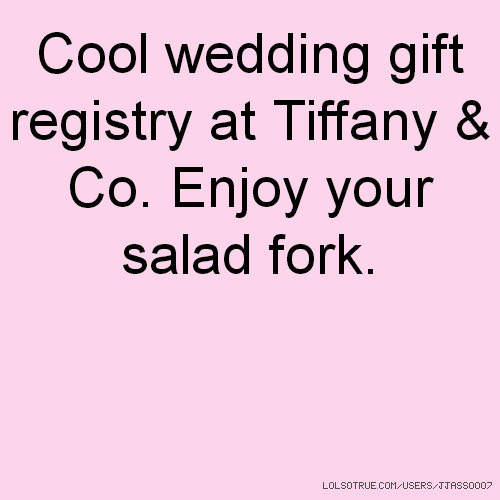 Wedding Gift Registry Quotes : Cool wedding gift registry at Tiffany & Co. Enjoy your salad fork.
