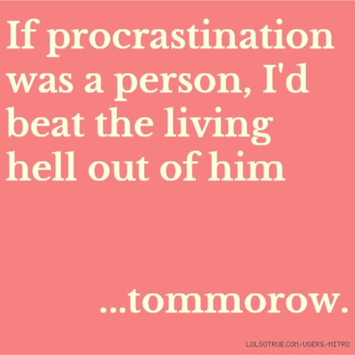 If procrastination was a person, I'd beat the living hell out of him ...tommorow.