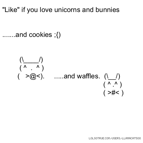 """Like"" if you love unicorns and bunnies .......and cookies ;{) (\____/) ( ^ . ^ ) ( >@<). .....and waffles. (\__/) ( ^ .^ ) ( >#< )"
