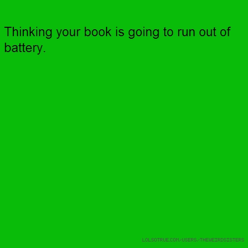 Thinking your book is going to run out of battery.