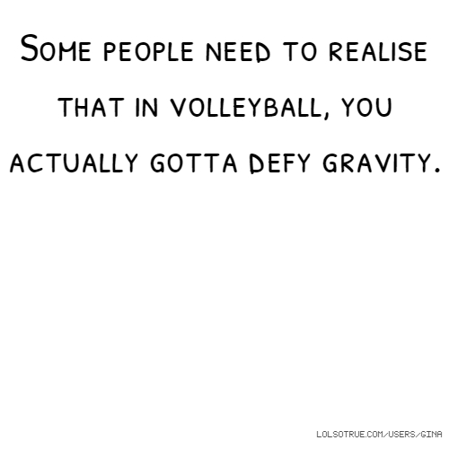 Some people need to realise that in volleyball, you actually gotta defy gravity.