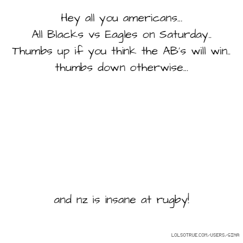 Hey all you americans... All Blacks vs Eagles on Saturday.. Thumbs up if you think the AB's will win.. thumbs down otherwise... and nz is insane at rugby!