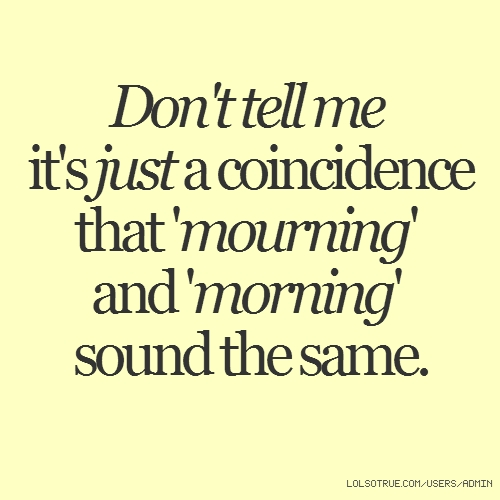 Don't tell me it's just a coincidence that 'mourning' and 'morning' sound the same.