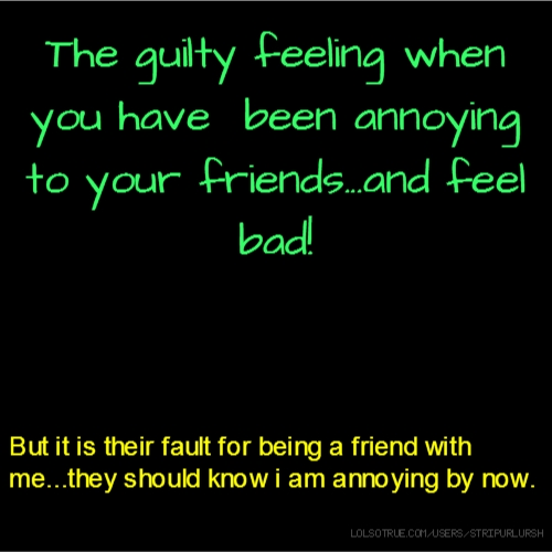 The guilty feeling when you have been annoying to your friends...and feel bad! But it is their fault for being a friend with me...they should know i am annoying by now.