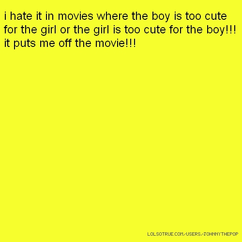 i hate it in movies where the boy is too cute for the girl or the girl is too cute for the boy!!! it puts me off the movie!!!