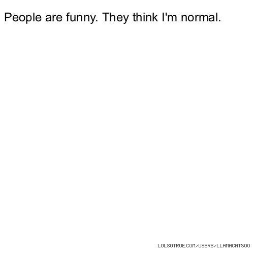 People are funny. They think I'm normal.