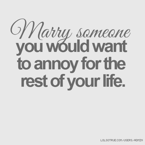 Marry someone you would want to annoy for the rest of your life.