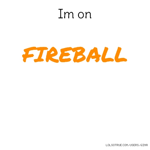 Im on FIREBALL