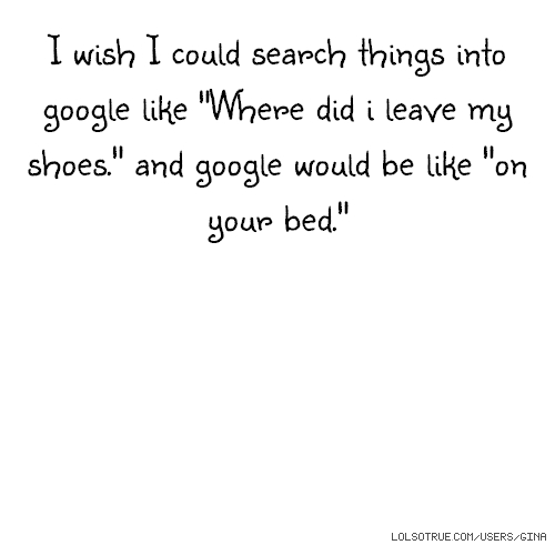 "I wish I could search things into google like ""Where did i leave my shoes."" and google would be like ""on your bed."""