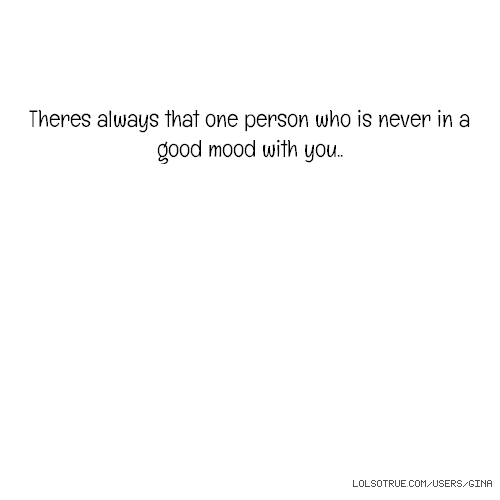 Theres always that one person who is never in a good mood with you..
