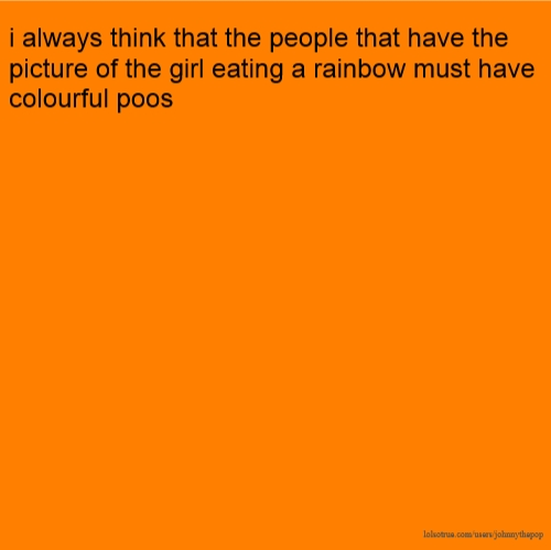 i always think that the people that have the picture of the girl eating a rainbow must have colourful poos