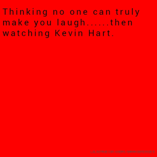 ​Thinking no one can truly make you laugh......then watching Kevin Hart.