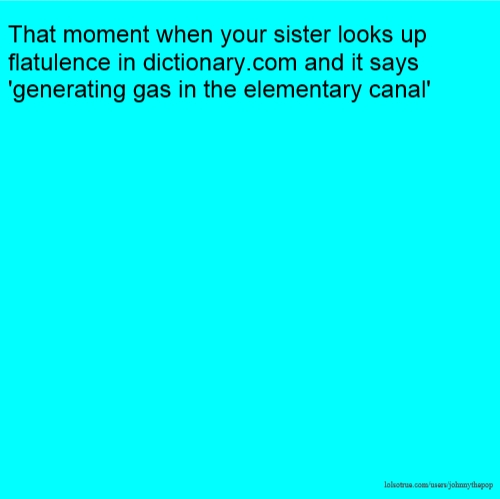 That moment when your sister looks up flatulence in dictionary.com and it says 'generating gas in the elementary canal'