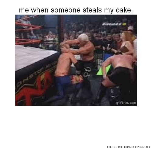 me when someone steals my cake.