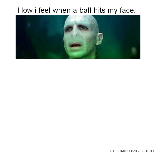 How i feel when a ball hits my face..