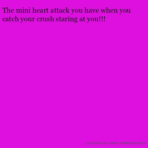 The mini heart attack you have when you catch your crush staring at you!!!​