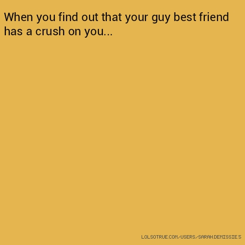 ​When you find out that your guy best friend has a crush on you...