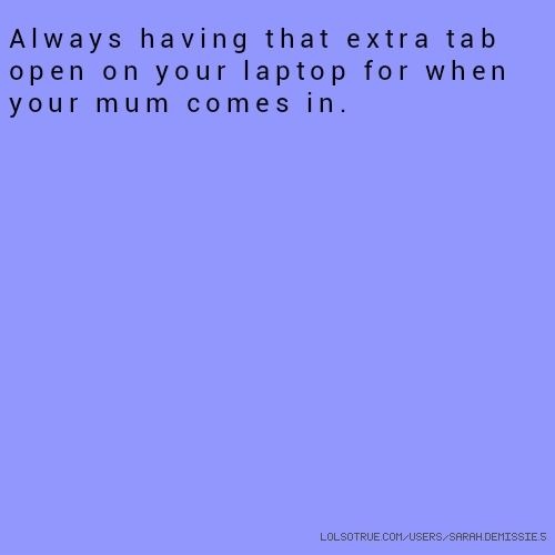 ​Always having that extra tab open on your laptop for when your mum comes in.