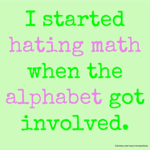 I started hating math when the alphabet got involved.
