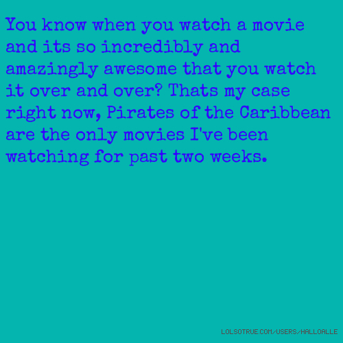 You know when you watch a movie and its so incredibly and amazingly awesome that you watch it over and over? Thats my case right now, Pirates of the Caribbean are the only movies I've been watching for past two weeks.
