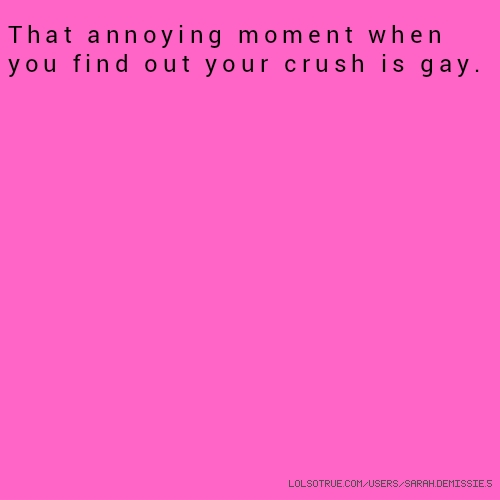​That annoying moment when you find out your crush is gay.