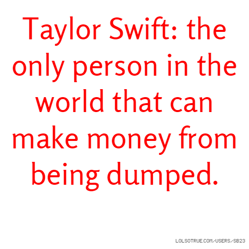 Taylor Swift: the only person in the world that can make money from being dumped.