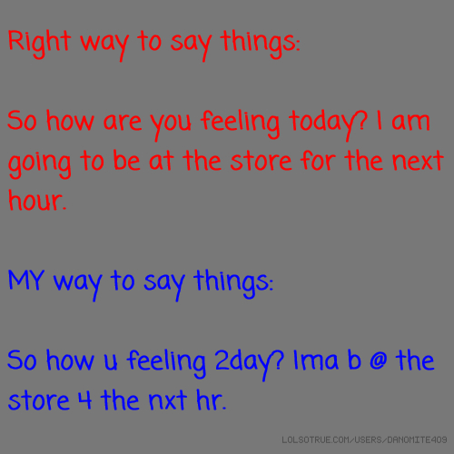 Right way to say things: So how are you feeling today? I am going to be at the store for the next hour. MY way to say things: So how u feeling 2day? Ima b @ the store 4 the nxt hr.