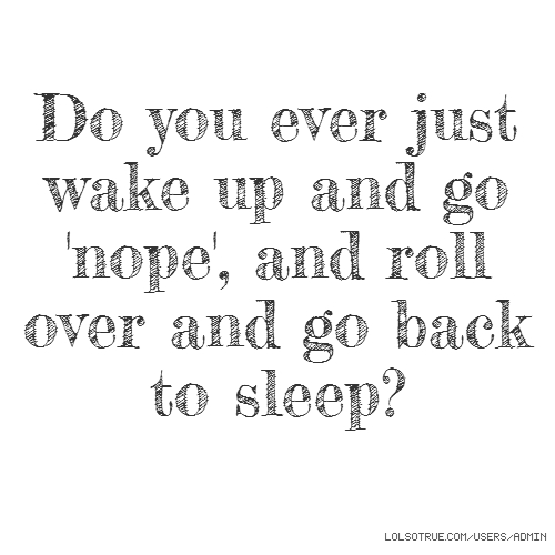 Do you ever just wake up and go 'nope', and roll over and go back to sleep?