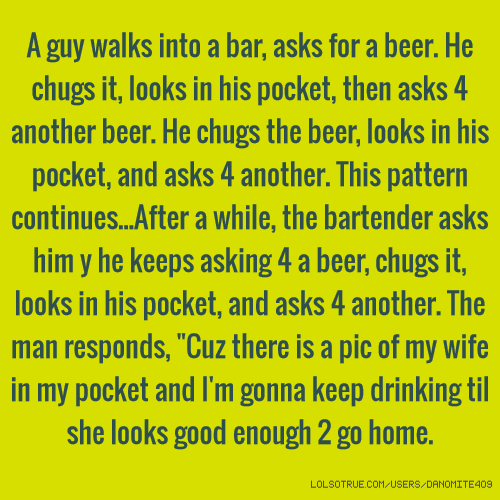 "A guy walks into a bar, asks for a beer. He chugs it, looks in his pocket, then asks 4 another beer. He chugs the beer, looks in his pocket, and asks 4 another. This pattern continues...After a while, the bartender asks him y he keeps asking 4 a beer, chugs it, looks in his pocket, and asks 4 another. The man responds, ""Cuz there is a pic of my wife in my pocket and I'm gonna keep drinking til she looks good enough 2 go home."