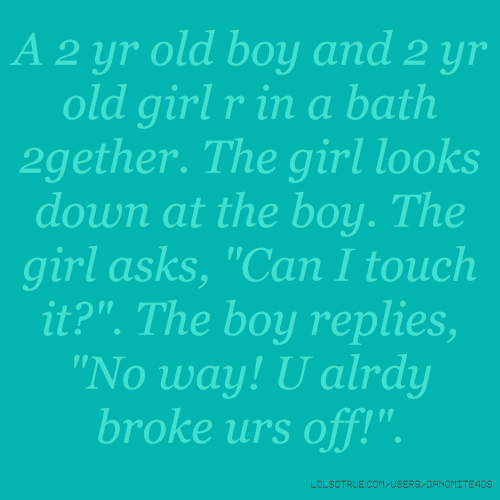 "A 2 yr old boy and 2 yr old girl r in a bath 2gether. The girl looks down at the boy. The girl asks, ""Can I touch it?"". The boy replies, ""No way! U alrdy broke urs off!""."