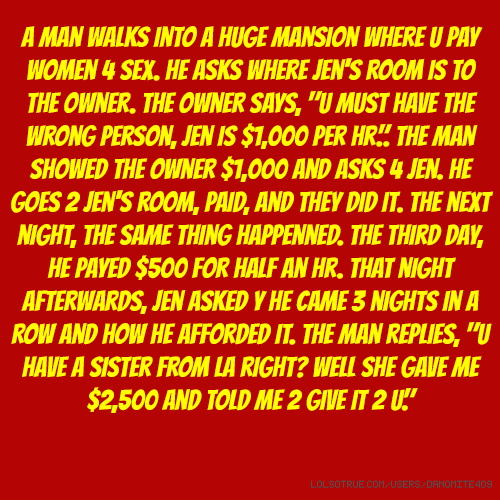 "A man walks into a huge mansion where u pay women 4 sex. He asks where Jen's room is to the owner. The owner says, ""U must have the wrong person, Jen is $1,000 per hr."". The man showed the owner $1,000 and asks 4 Jen. He goes 2 Jen's room, paid, and they did it. The next night, the same thing happenned. The third day, he payed $500 for half an hr. That night afterwards, Jen asked y he came 3 nights in a row and how he afforded it. The man replies, ""U have a sister from LA right? Well she gave me $2,500 and told me 2 give"