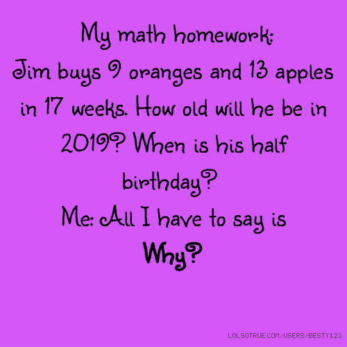 My math homework: Jim buys 9 oranges and 13 apples in 17 weeks. How old will he be in 2019? When is his half birthday? Me: All I have to say is Why?