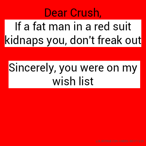 Dear Crush, If a fat man in a red suit kidnaps you, don't freak out Sincerely, you were on my wish list