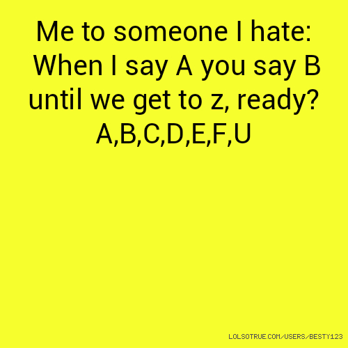 Me to someone I hate: When I say A you say B until we get to z, ready? A,B,C,D,E,F,U