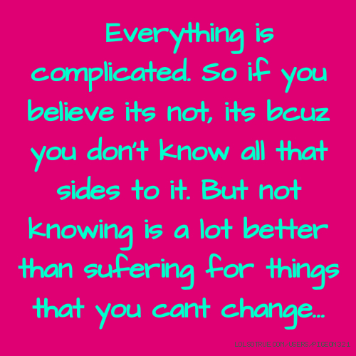Everything is complicated. So if you believe its not, its bcuz you don't know all that sides to it. But not knowing is a lot better than sufering for things that you cant change...