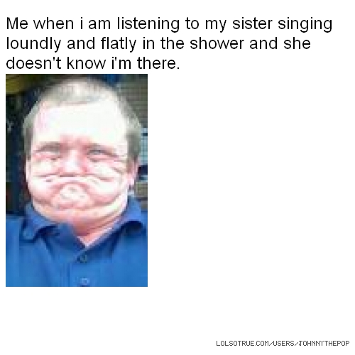Me when i am listening to my sister singing loundly and flatly in the shower and she doesn't know i'm there.