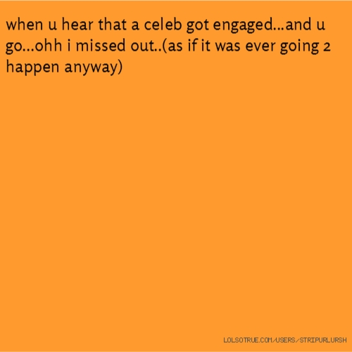 when u hear that a celeb got engaged...and u go...ohh i missed out..(as if it was ever going 2 happen anyway)