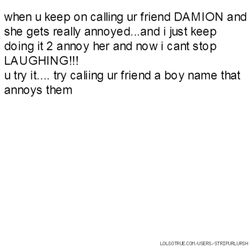 when u keep on calling ur friend DAMION and she gets really annoyed...and i just keep doing it 2 annoy her and now i cant stop LAUGHING!!! u try it.... try caliing ur friend a boy name that annoys them