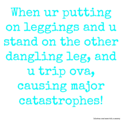 When ur putting on leggings and u stand on the other dangling leg, and u trip ova, causing major catastrophes!
