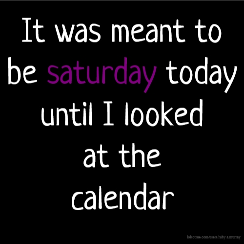 It was meant to be saturday today until I looked at the calendar
