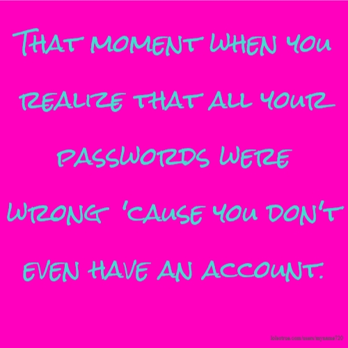 That moment when you realize that all your passwords were wrong 'cause you don't even have an account.