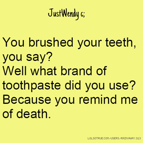 JustWendy c; You brushed your teeth, you say? Well what brand of toothpaste did you use? Because you remind me of death.