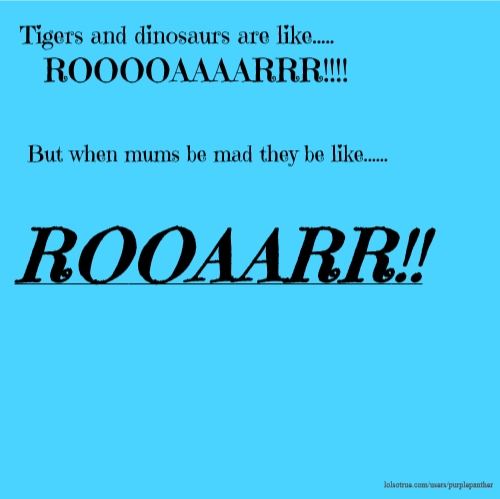 Tigers and dinosaurs are like..... ROOOOAAAARRR!!!! But when mums be mad they be like...... ROOAARR!!